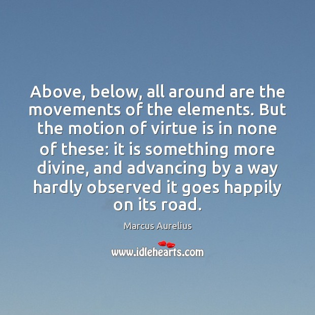 Above, below, all around are the movements of the elements. But the Image