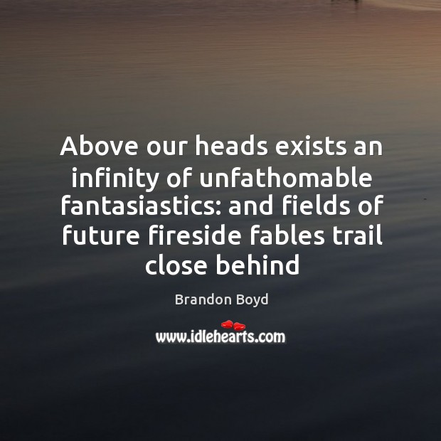 Above our heads exists an infinity of unfathomable fantasiastics: and fields of Brandon Boyd Picture Quote