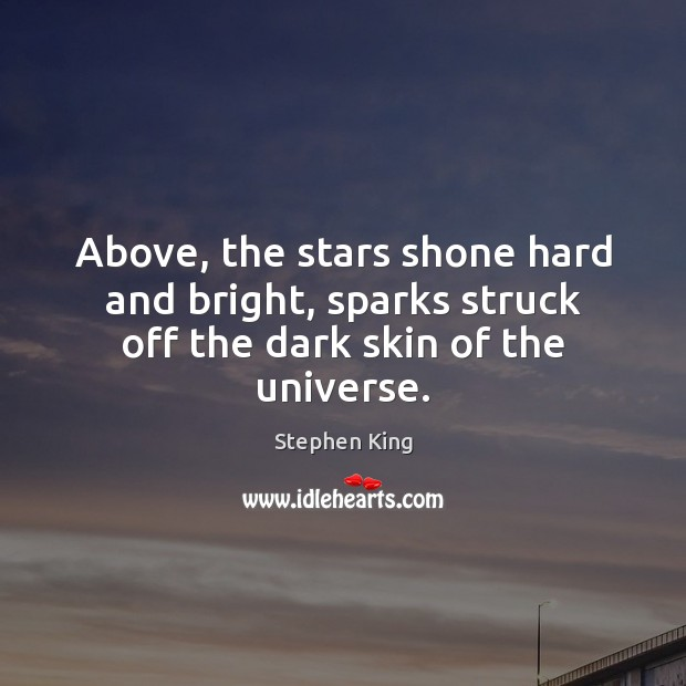 Image, Above, the stars shone hard and bright, sparks struck off the dark skin of the universe.