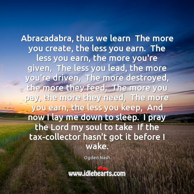 Image, Abracadabra, thus we learn  The more you create, the less you earn.
