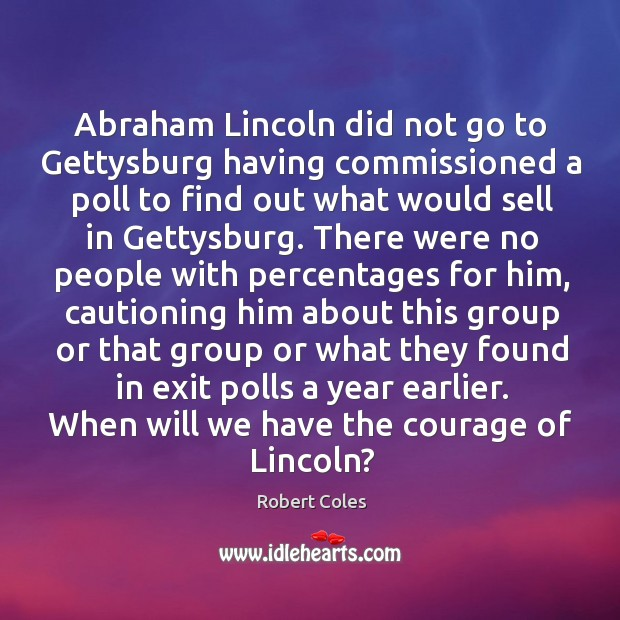 Abraham lincoln did not go to gettysburg having commissioned a poll to find out what would sell in gettysburg. Image