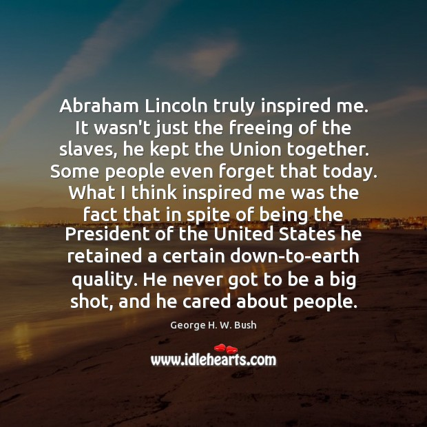 Image, Abraham Lincoln truly inspired me. It wasn't just the freeing of the