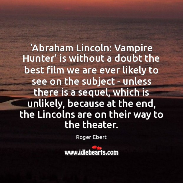 'Abraham Lincoln: Vampire Hunter' is without a doubt the best film we Roger Ebert Picture Quote