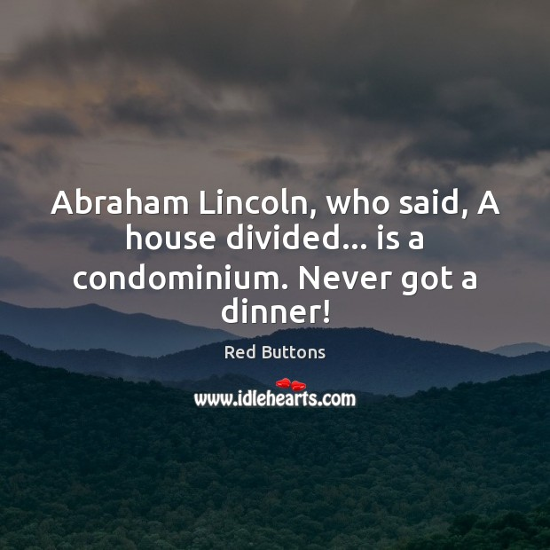 Abraham Lincoln, who said, A house divided… is a condominium. Never got a dinner! Red Buttons Picture Quote