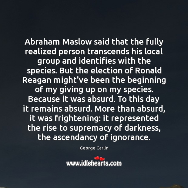 Image, Abraham Maslow said that the fully realized person transcends his local group