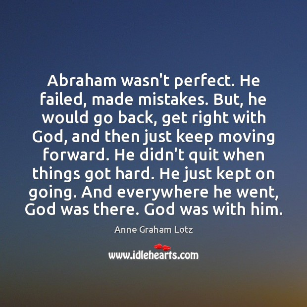 Image, Abraham wasn't perfect. He failed, made mistakes. But, he would go back,