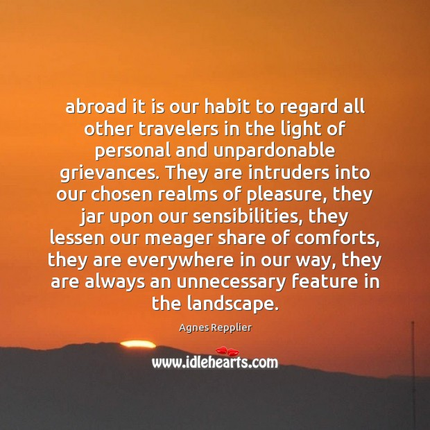 Abroad it is our habit to regard all other travelers in the Agnes Repplier Picture Quote