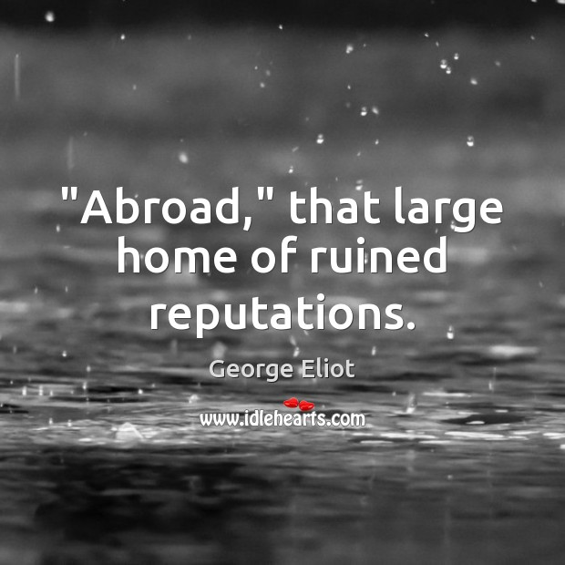 """""""Abroad,"""" that large home of ruined reputations. George Eliot Picture Quote"""