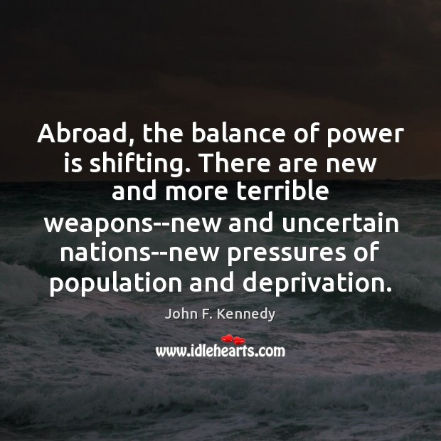 Abroad, the balance of power is shifting. There are new and more John F. Kennedy Picture Quote