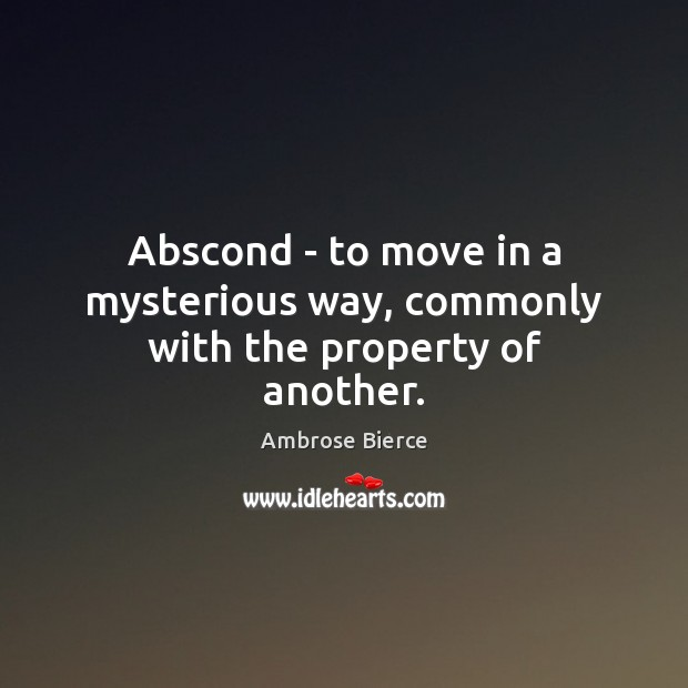 Abscond – to move in a mysterious way, commonly with the property of another. Ambrose Bierce Picture Quote