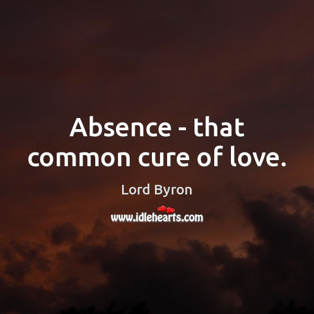 Image, Absence – that common cure of love.