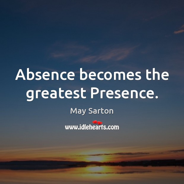 Absence becomes the greatest Presence. May Sarton Picture Quote