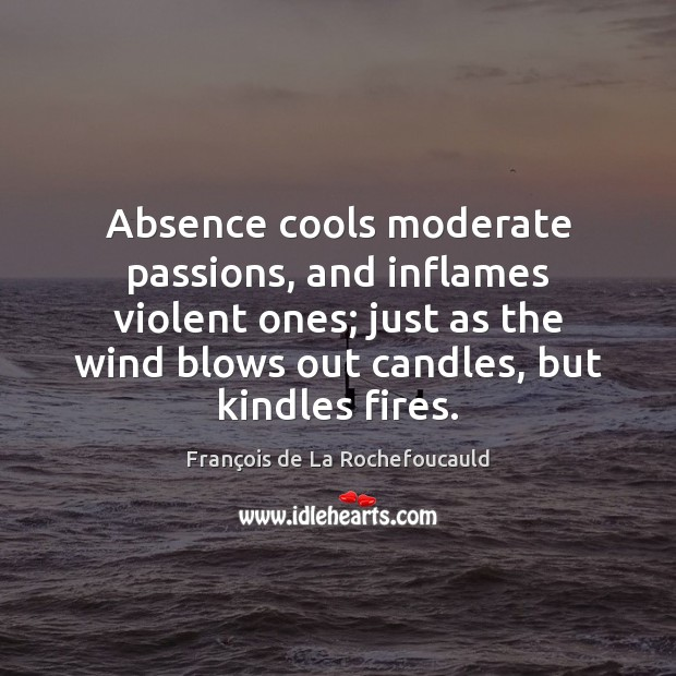 Image, Absence cools moderate passions, and inflames violent ones; just as the wind