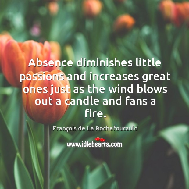 Image, Absence diminishes little passions and increases great ones just as the wind blows out a candle and fans a fire.