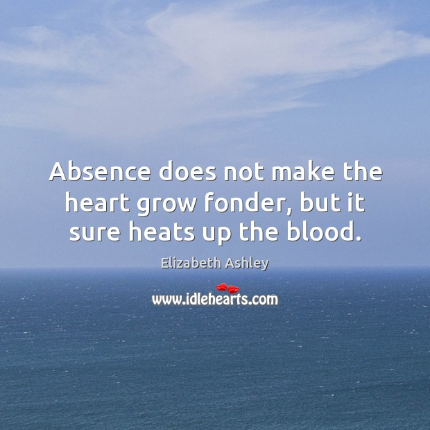 Image, Absence does not make the heart grow fonder, but it sure heats up the blood.