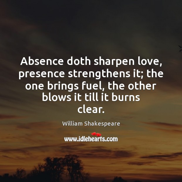 Image, Absence doth sharpen love, presence strengthens it; the one brings fuel, the