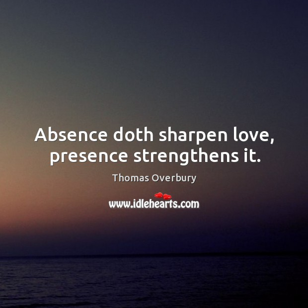 Image, Absence doth sharpen love, presence strengthens it.