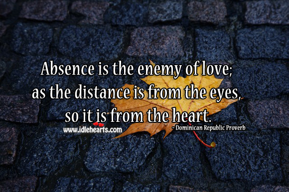 Image, Absence is the enemy of love; as the distance is from the eyes, so it is from the heart.