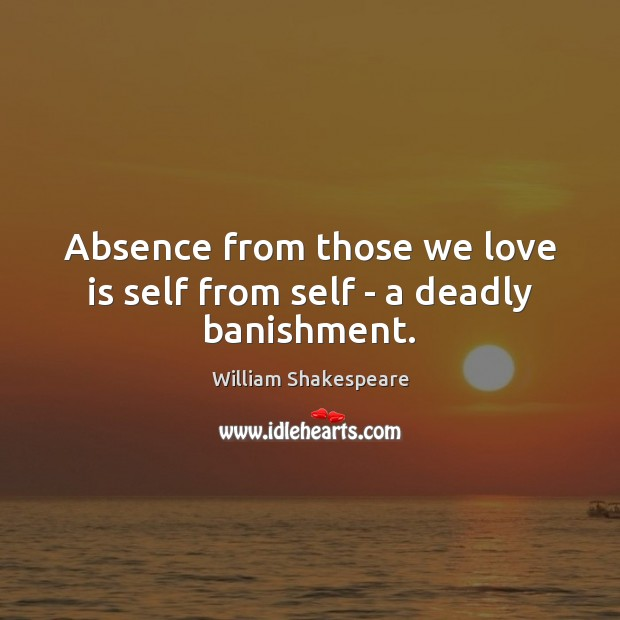 Image, Absence from those we love is self from self – a deadly banishment.