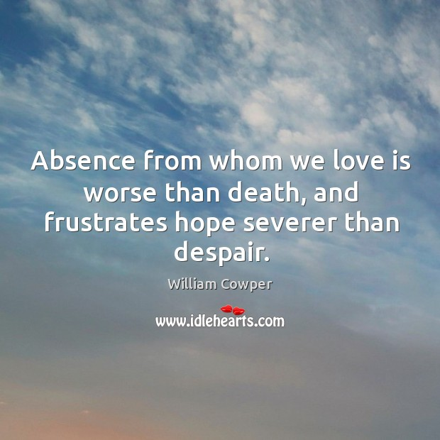 Image, Absence from whom we love is worse than death, and frustrates hope severer than despair.