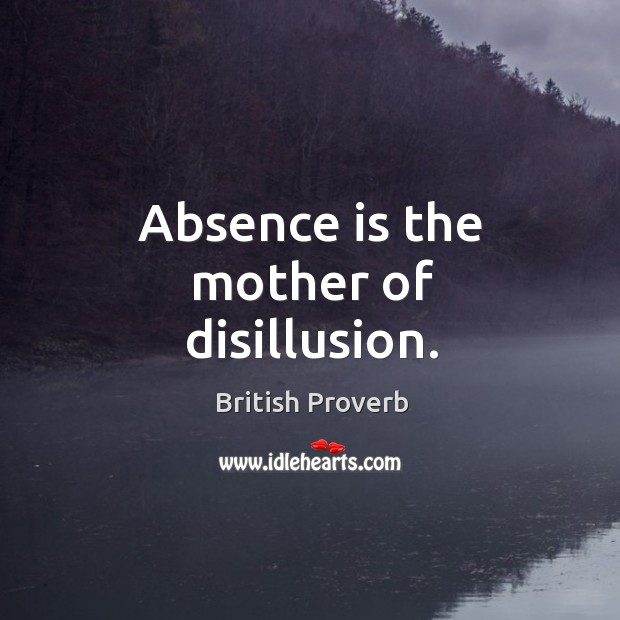 Absence is the mother of disillusion. Image