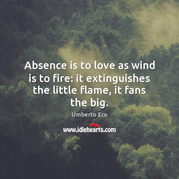 Image, Absence is to love as wind is to fire: it extinguishes the little flame, it fans the big.
