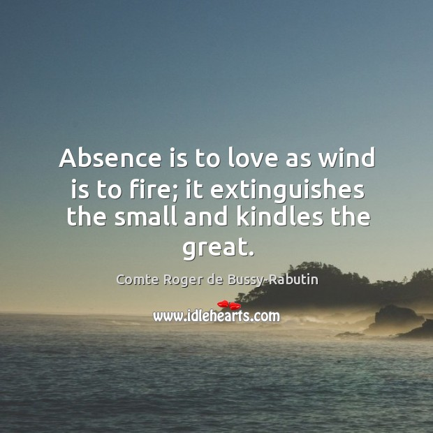 Absence is to love as wind is to fire; it extinguishes the small and kindles the great. Image