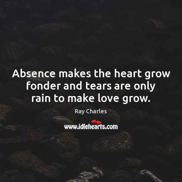 Absence makes the heart grow fonder and tears are only rain to make love grow. Image