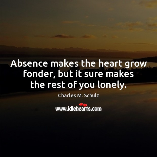 Image, Absence makes the heart grow fonder, but it sure makes the rest of you lonely.