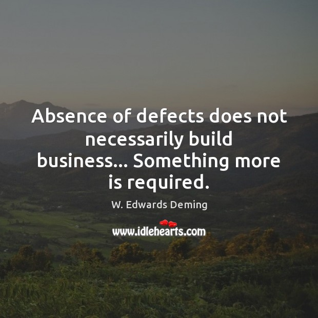 Absence of defects does not necessarily build business… Something more is required. W. Edwards Deming Picture Quote