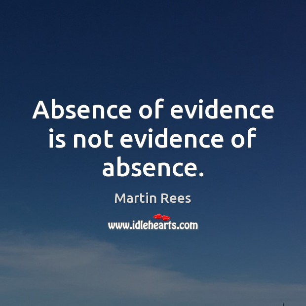 Absence of evidence is not evidence of absence. Martin Rees Picture Quote