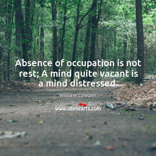 Absence of occupation is not rest; A mind quite vacant is a mind distressed. Image