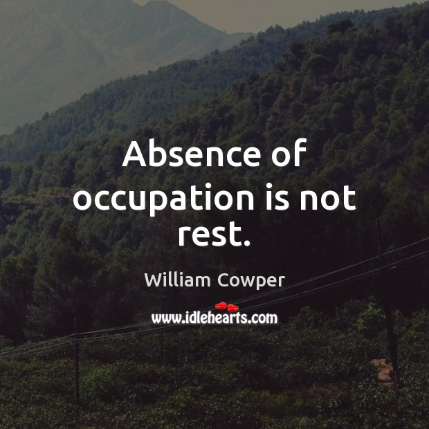 Absence of occupation is not rest. William Cowper Picture Quote