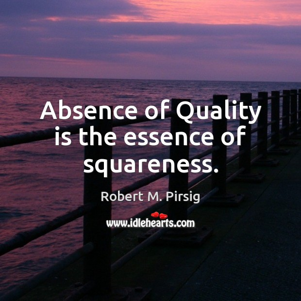 Absence of Quality is the essence of squareness. Robert M. Pirsig Picture Quote