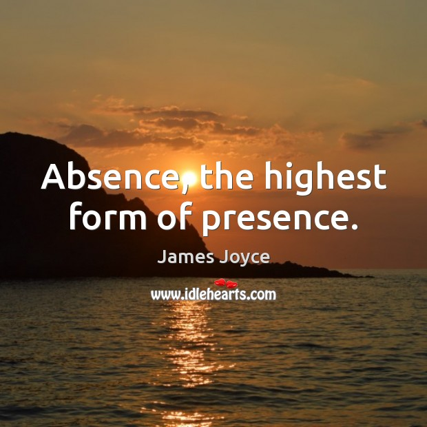 Absence, the highest form of presence. James Joyce Picture Quote