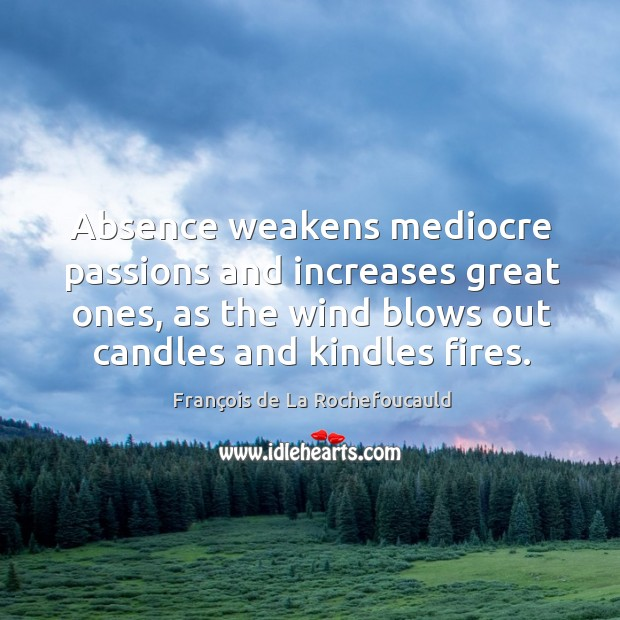 Image, Absence weakens mediocre passions and increases great ones, as the wind blows out candles and kindles fires.
