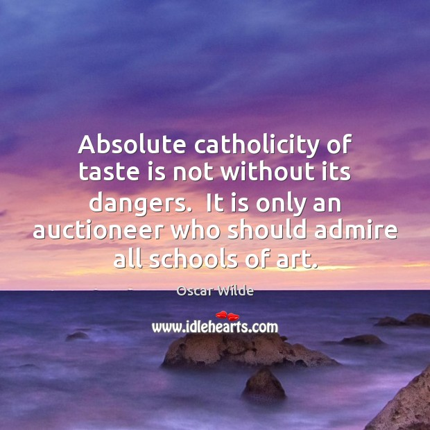 Absolute catholicity of taste is not without its dangers.  It is only Image