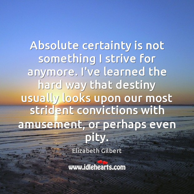 Image, Absolute certainty is not something I strive for anymore. I've learned the
