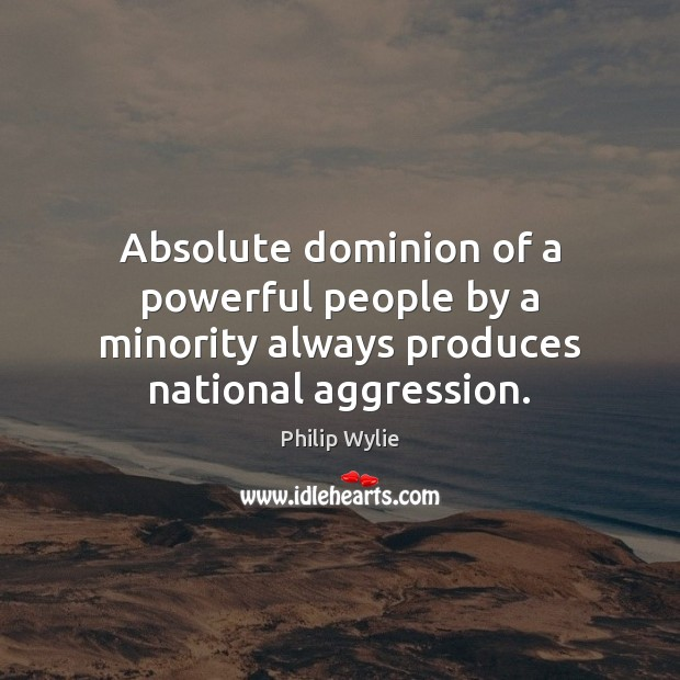 Image, Absolute dominion of a powerful people by a minority always produces national aggression.