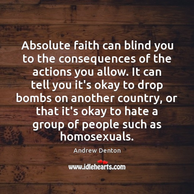 Absolute faith can blind you to the consequences of the actions you Image