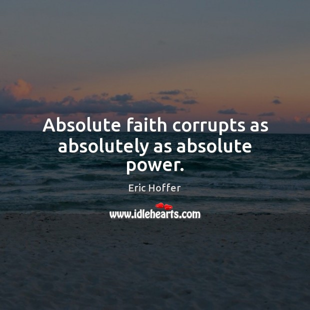 Image, Absolute faith corrupts as absolutely as absolute power.