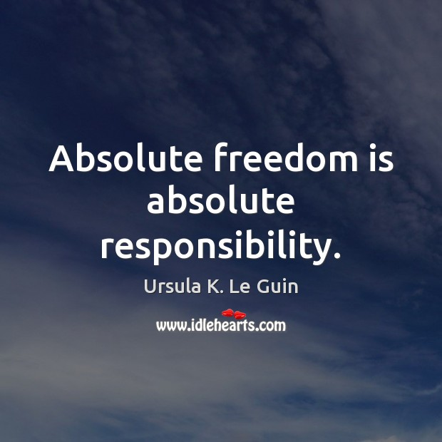 Absolute freedom is absolute responsibility. Ursula K. Le Guin Picture Quote