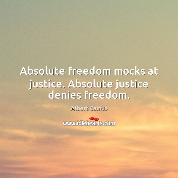 Absolute freedom mocks at justice. Absolute justice denies freedom. Image