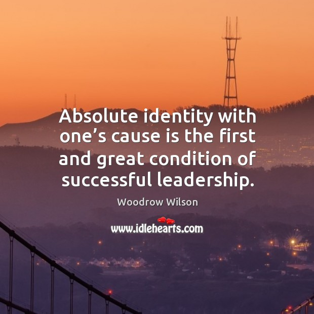 Image, Absolute identity with one's cause is the first and great condition of successful leadership.