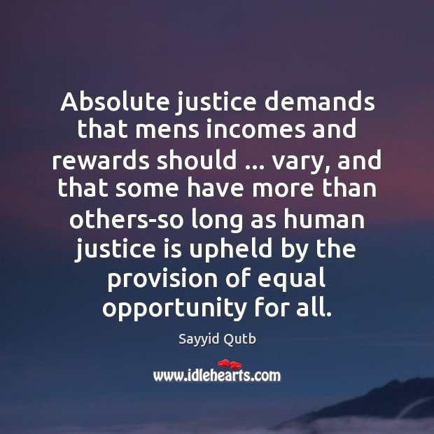 Absolute justice demands that mens incomes and rewards should … vary, and that Justice Quotes Image