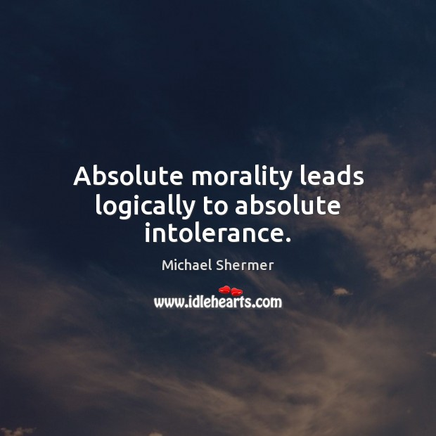 Image, Absolute morality leads logically to absolute intolerance.