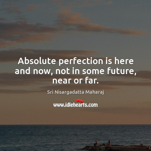 Absolute perfection is here and now, not in some future, near or far. Perfection Quotes Image