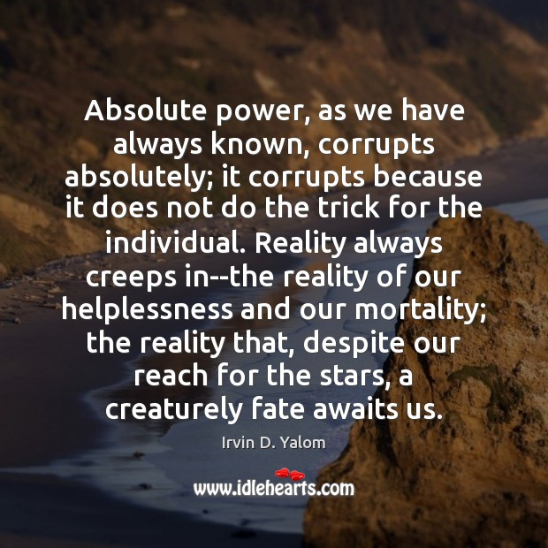 Image, Absolute power, as we have always known, corrupts absolutely; it corrupts because