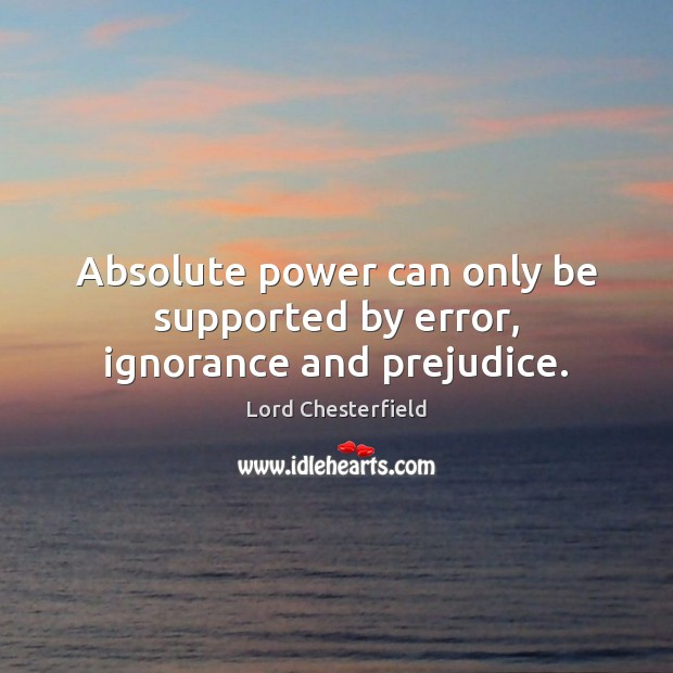 Image, Absolute power can only be supported by error, ignorance and prejudice.
