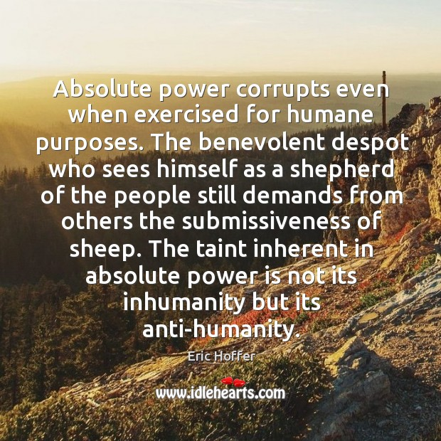 Image, Absolute power corrupts even when exercised for humane purposes. The benevolent despot